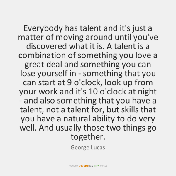 Everybody has talent and it's just a matter of moving around until ...