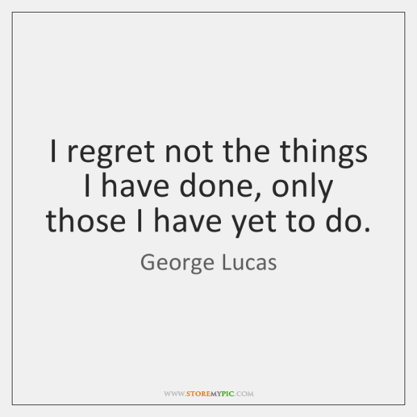 I regret not the things I have done, only those I have ...