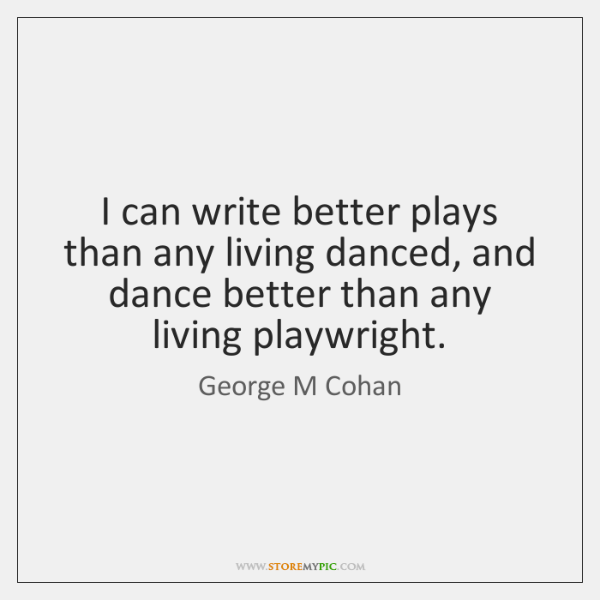 I can write better plays than any living danced, and dance better ...