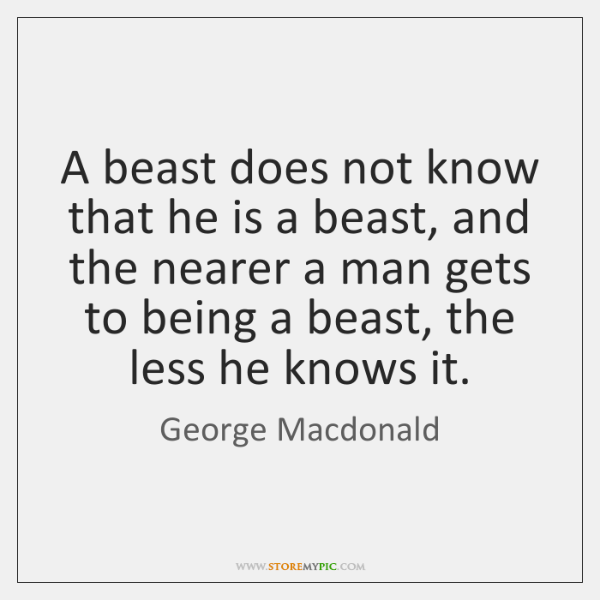 A beast does not know that he is a beast, and the ...