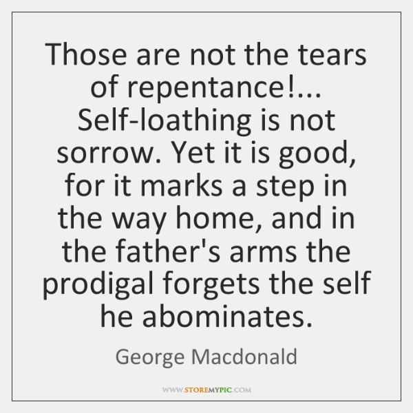 Those are not the tears of repentance!... Self-loathing is not sorrow. Yet ...