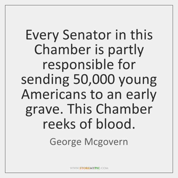Every Senator in this Chamber is partly responsible for sending 50,000 young Americans ...