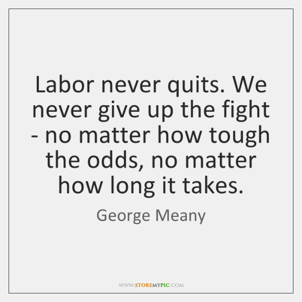 Labor never quits. We never give up the fight - no matter ...