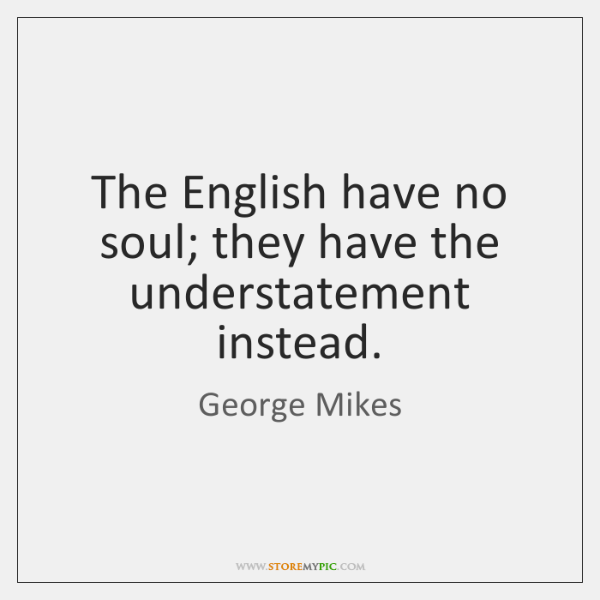The English have no soul; they have the understatement instead.