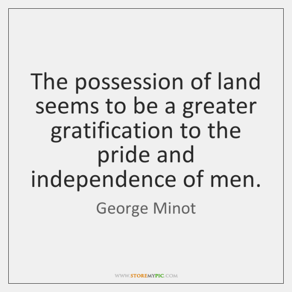 The possession of land seems to be a greater gratification to the ...