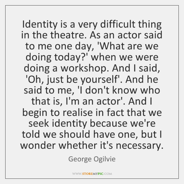 Identity is a very difficult thing in the theatre. As an actor ...