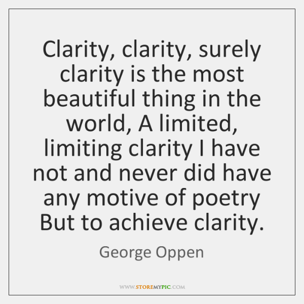 Clarity, clarity, surely clarity is the most beautiful thing in the world, ...