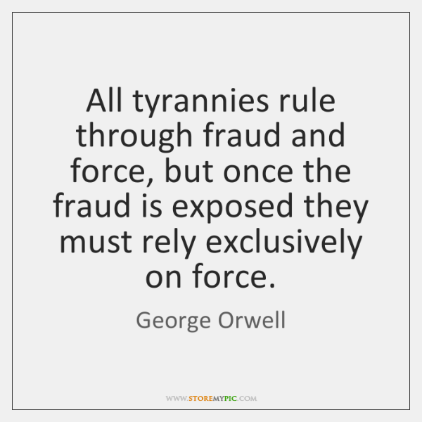 All tyrannies rule through fraud and force, but once the fraud is ...