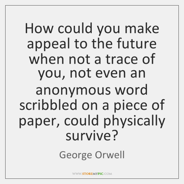 How could you make appeal to the future when not a trace ...