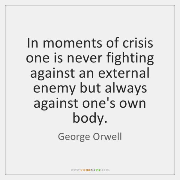 In moments of crisis one is never fighting against an external enemy ...