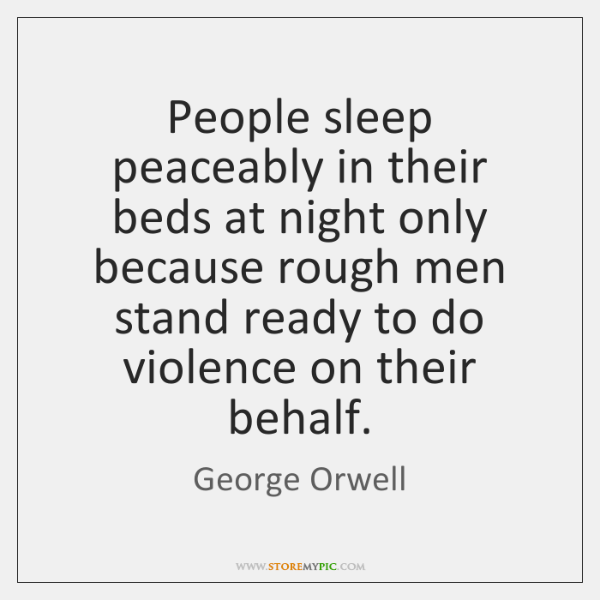 People sleep peaceably in their beds at night only because rough men ...