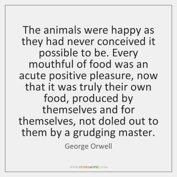 The animals were happy as they had never conceived it possible to ...