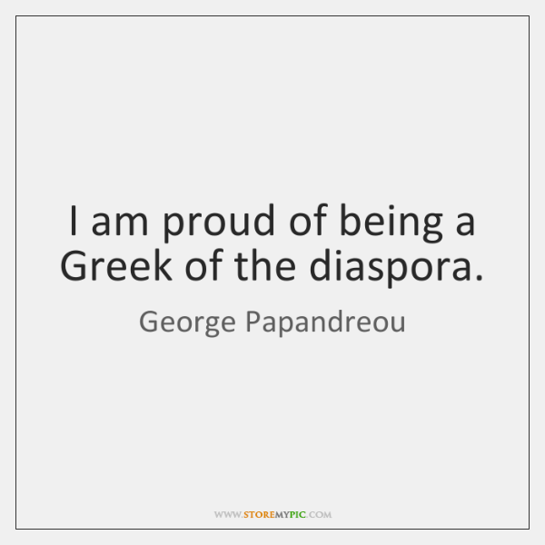 I am proud of being a Greek of the diaspora.