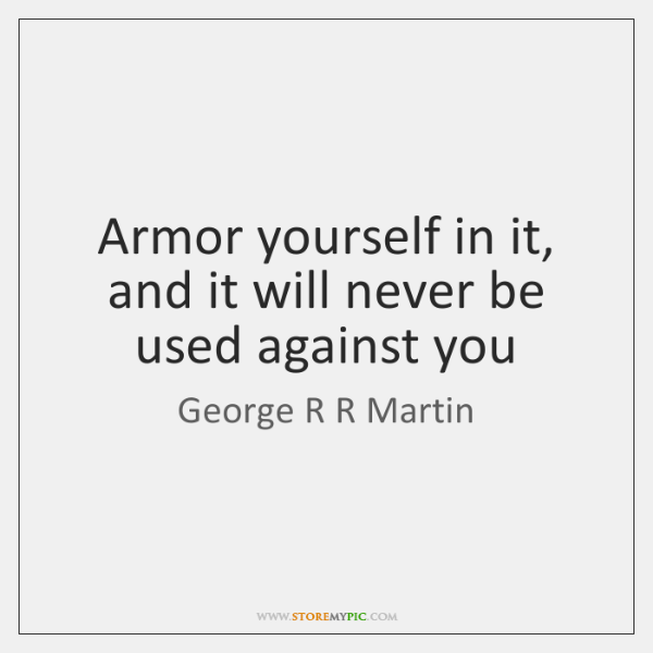 Armor yourself in it, and it will never be used against you