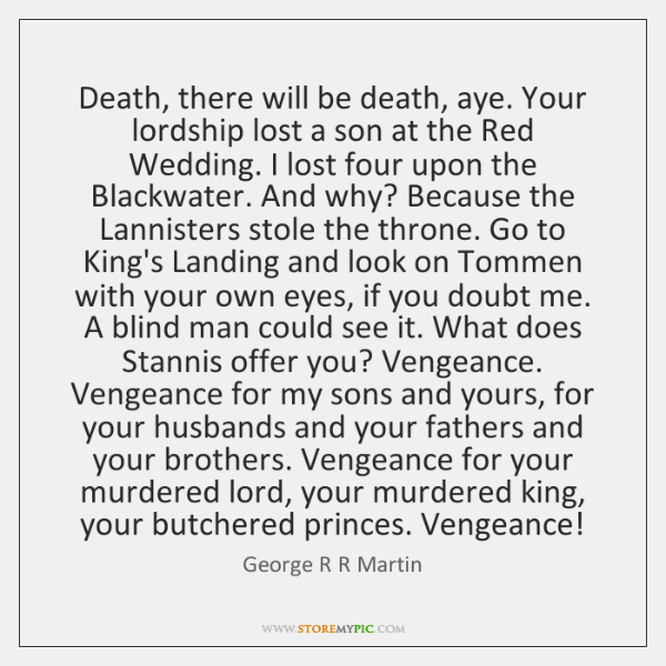 Death, there will be death, aye. Your lordship lost a son at ...