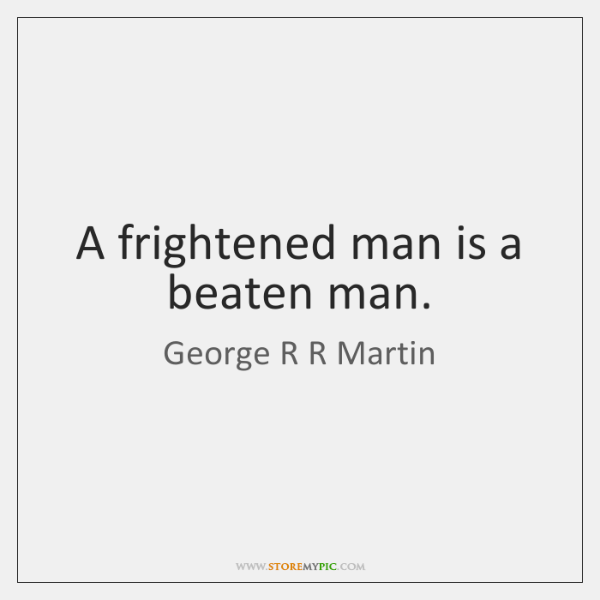 A frightened man is a beaten man.