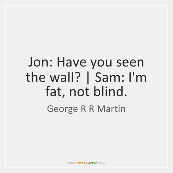 Jon: Have you seen the wall? | Sam: I'm fat, not blind.
