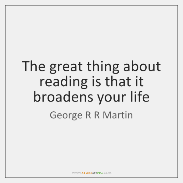 The great thing about reading is that it broadens your life
