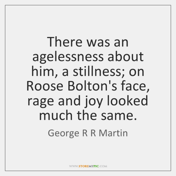 There was an agelessness about him, a stillness; on Roose Bolton's face, ...