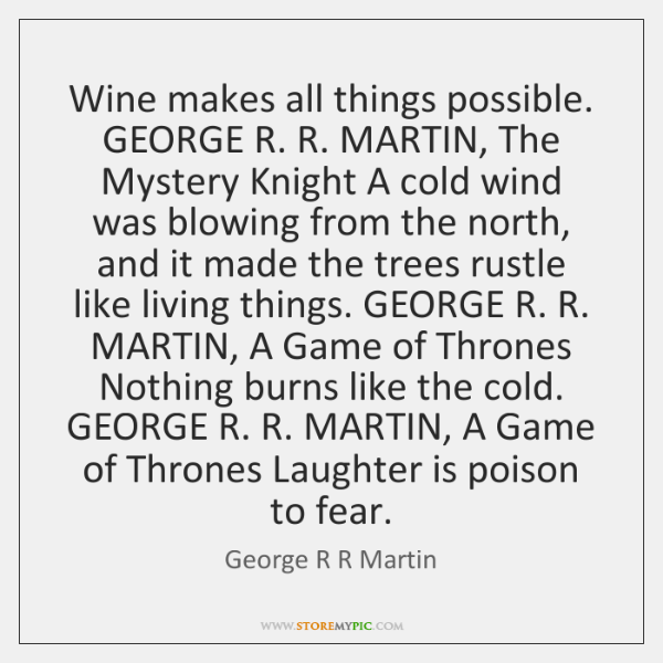 Wine makes all things possible. GEORGE R. R. MARTIN, The Mystery Knight ...
