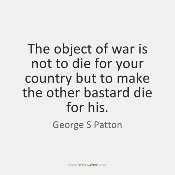 The object of war is not to die for your country but ...
