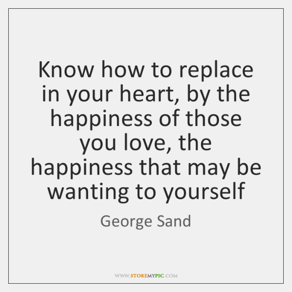 Know how to replace in your heart, by the happiness of those ...