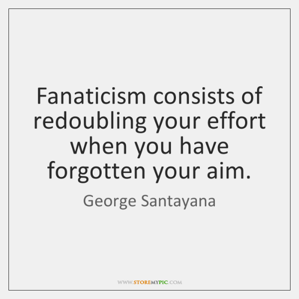 Fanaticism consists of redoubling your effort when you have forgotten your aim.