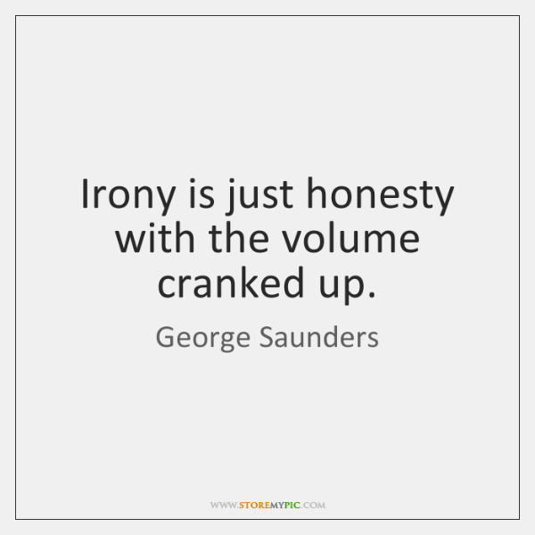 Irony is just honesty with the volume cranked up.