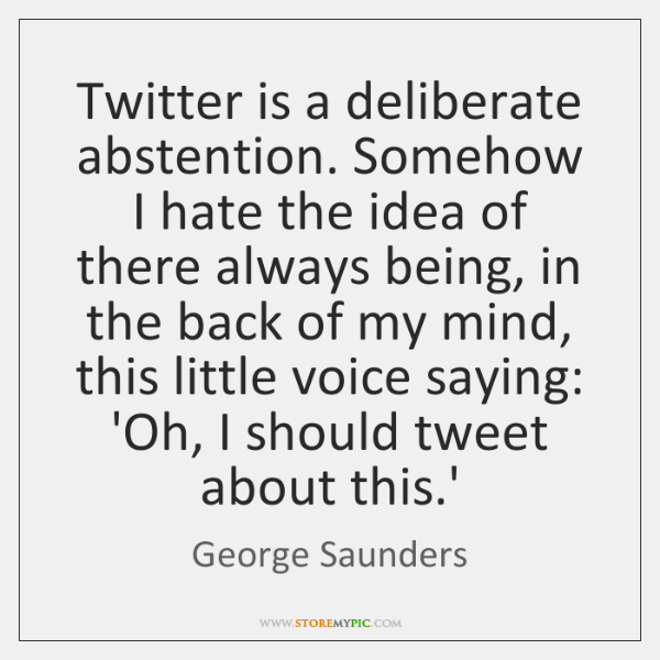 Twitter is a deliberate abstention. Somehow I hate the idea of there ...