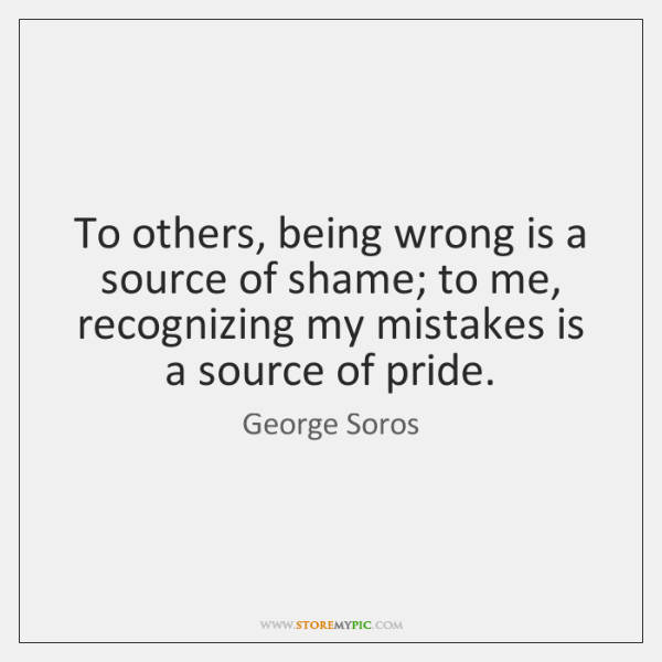 To others, being wrong is a source of shame; to me, recognizing ...