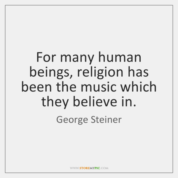 For many human beings, religion has been the music which they believe ...