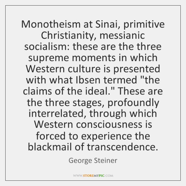Monotheism at Sinai, primitive Christianity, messianic socialism: these are the three supreme ...