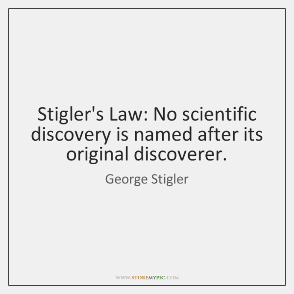 Stigler's Law: No scientific discovery is named after its original discoverer.