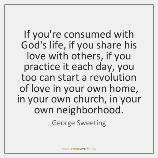 If you're consumed with God's life, if you share his love with ...