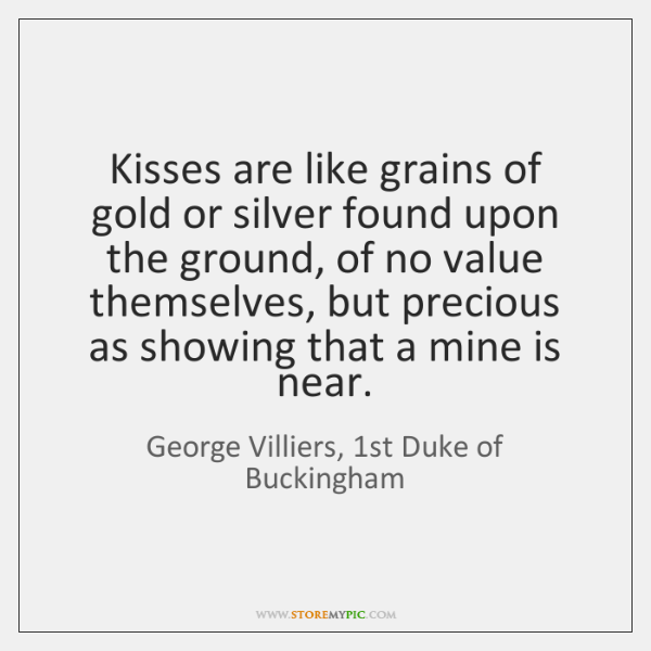 Kisses are like grains of gold or silver found upon the ground, ...