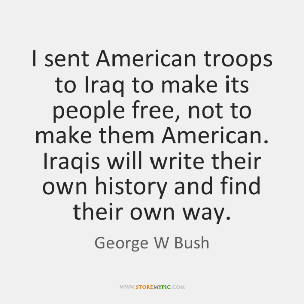 I sent American troops to Iraq to make its people free, not ...