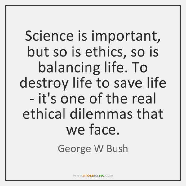 Science is important, but so is ethics, so is balancing life. To ...