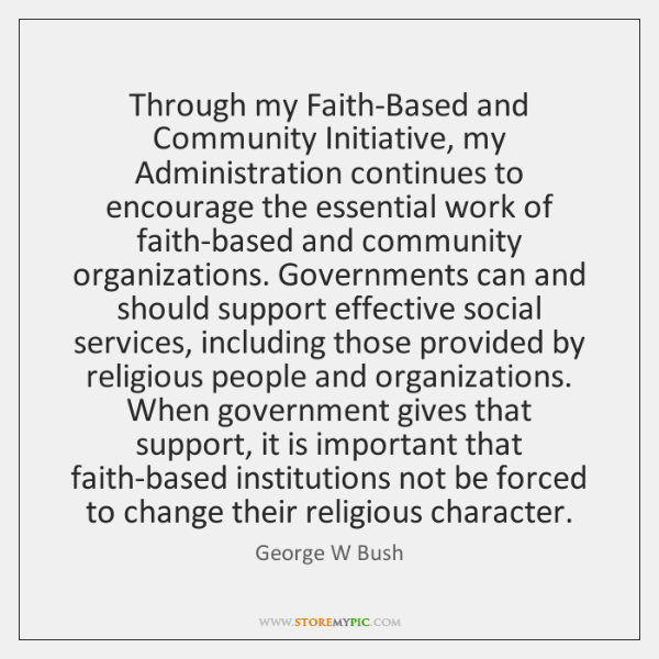 Through my Faith-Based and Community Initiative, my Administration continues to encourage the ...
