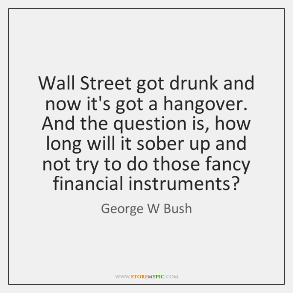Wall Street got drunk and now it's got a hangover. And the ...
