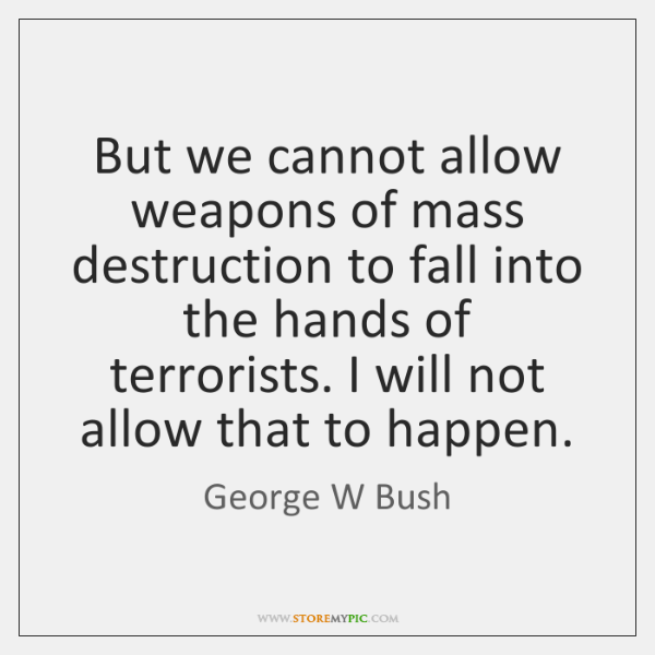 But we cannot allow weapons of mass destruction to fall into the ...