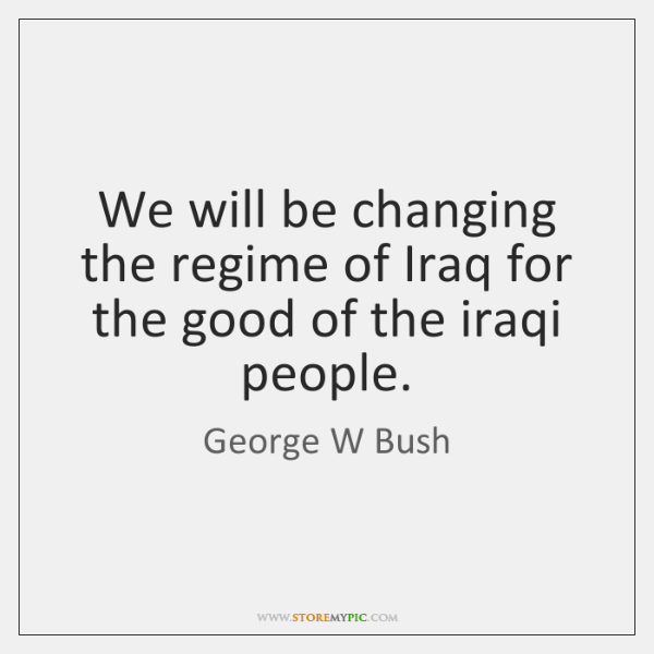 We will be changing the regime of Iraq for the good of ...