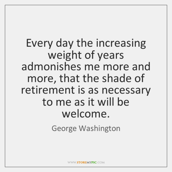 Every day the increasing weight of years admonishes me more and more, ...