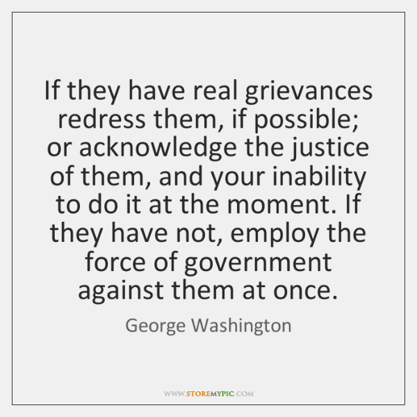 If they have real grievances redress them, if possible; or acknowledge the ...