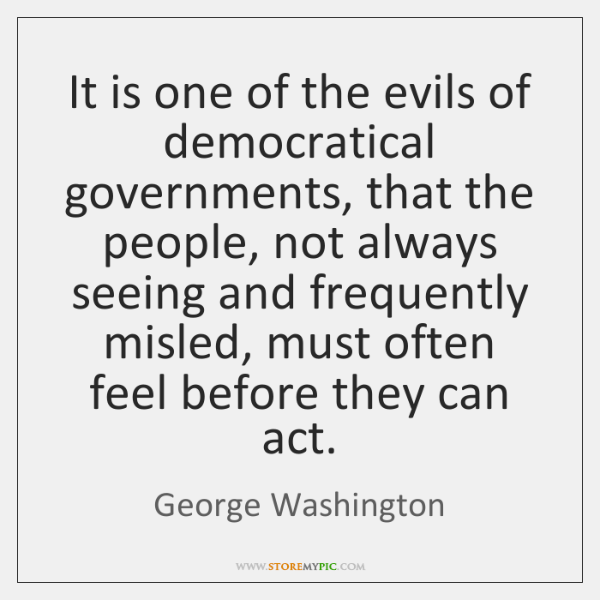 It is one of the evils of democratical governments, that the people, ...