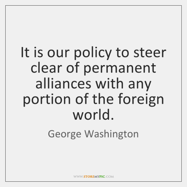 It is our policy to steer clear of permanent alliances with any ...