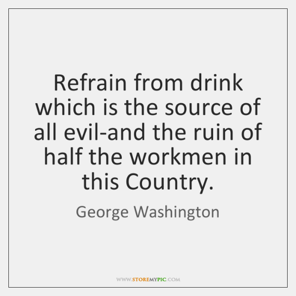 Refrain from drink which is the source of all evil-and the ruin ...