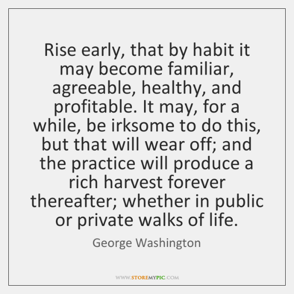 Rise early, that by habit it may become familiar, agreeable, healthy, and ...