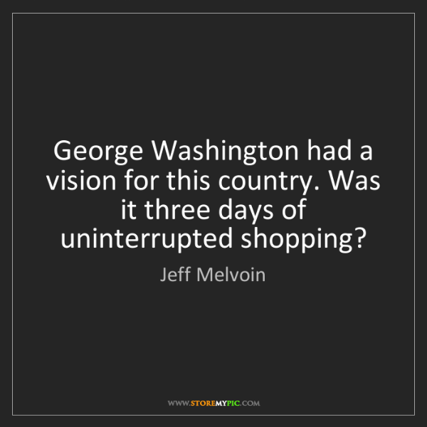 Jeff Melvoin: George Washington had a vision for this country. Was...