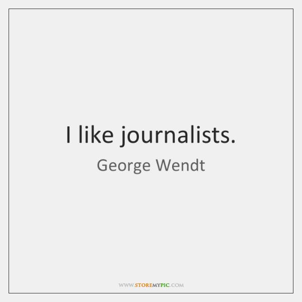 I like journalists.
