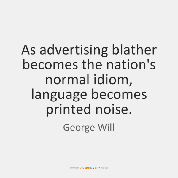 As advertising blather becomes the nation's normal idiom, language becomes printed noise.